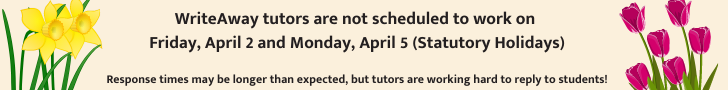 WriteAway tutors are not scheduled to work on  Friday, April 2 and Monday, April 5 (Statutory Holidays)  Response times may be longer than expected, but tutors are working hard to reply to students!